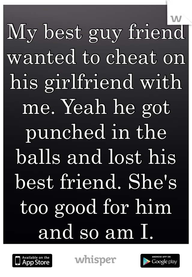 My best guy friend wanted to cheat on his girlfriend with me. Yeah he got punched in the balls and lost his best friend. She's too good for him and so am I.