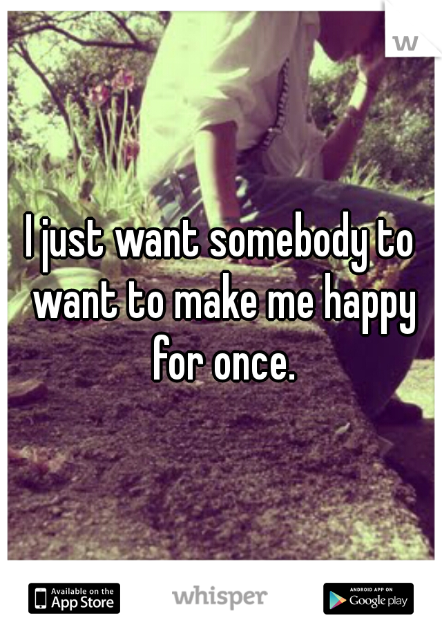 I just want somebody to want to make me happy for once.