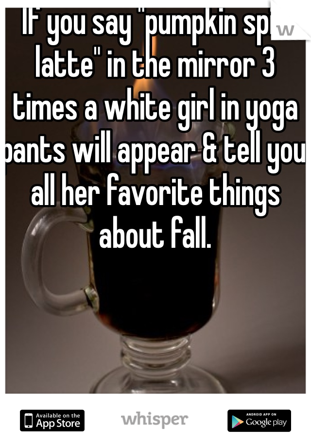 "If you say ""pumpkin spice latte"" in the mirror 3 times a white girl in yoga pants will appear & tell you all her favorite things about fall."