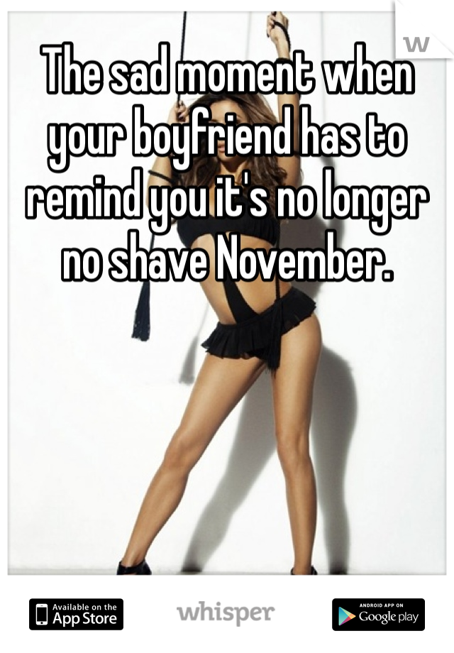 The sad moment when your boyfriend has to remind you it's no longer no shave November.