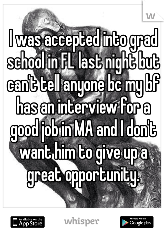 I was accepted into grad school in FL last night but can't tell anyone bc my bf has an interview for a good job in MA and I don't want him to give up a great opportunity.
