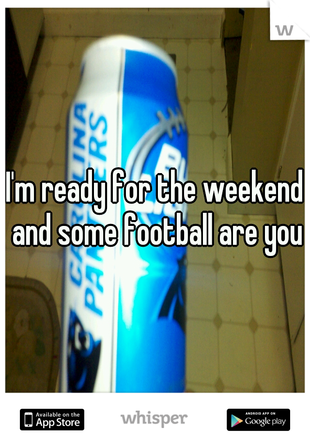 I'm ready for the weekend and some football are you?