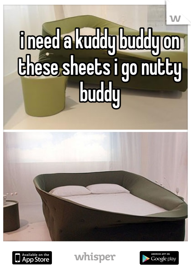 i need a kuddy buddy on these sheets i go nutty buddy