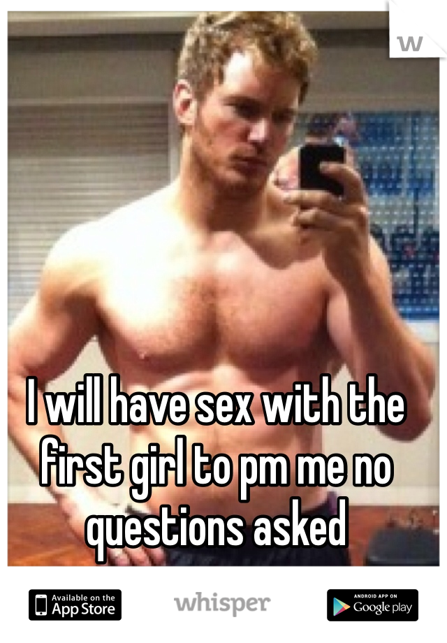 I will have sex with the first girl to pm me no questions asked
