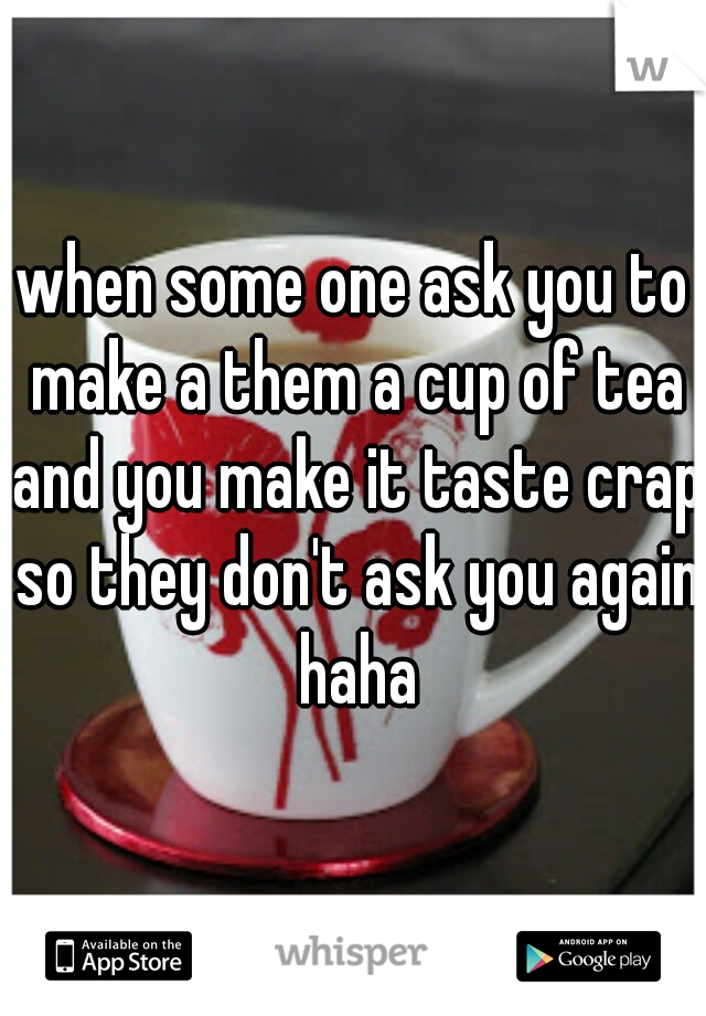 when some one ask you to make a them a cup of tea and you make it taste crap so they don't ask you again haha