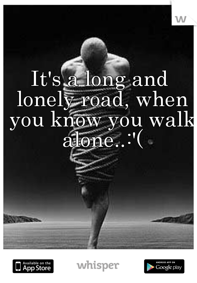 It's a long and lonely road, when you know you walk alone..:'(