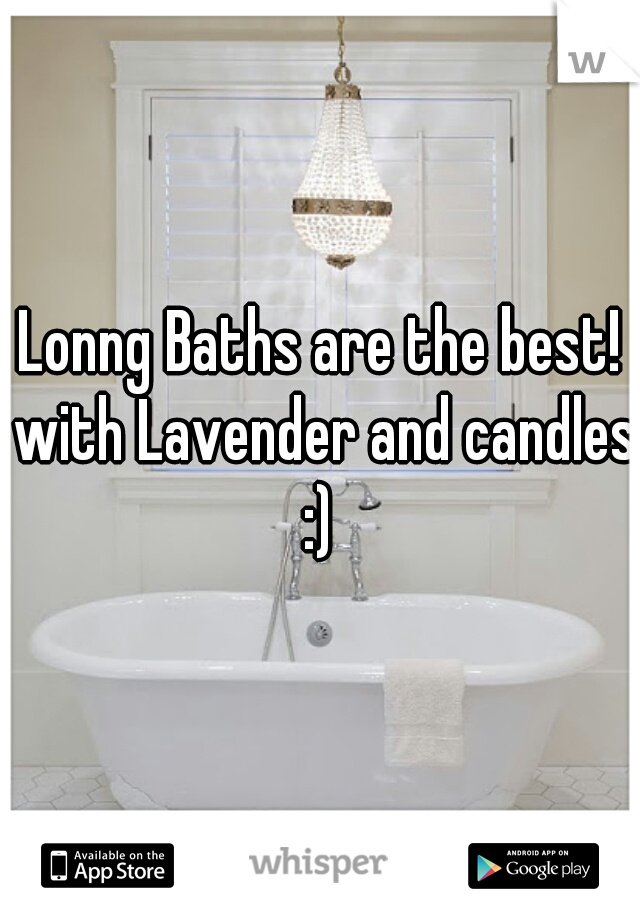 Lonng Baths are the best! with Lavender and candles :)