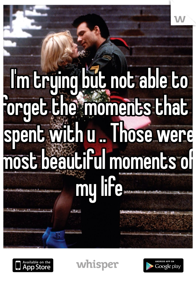 I'm trying but not able to forget the  moments that I spent with u .. Those were most beautiful moments of my life