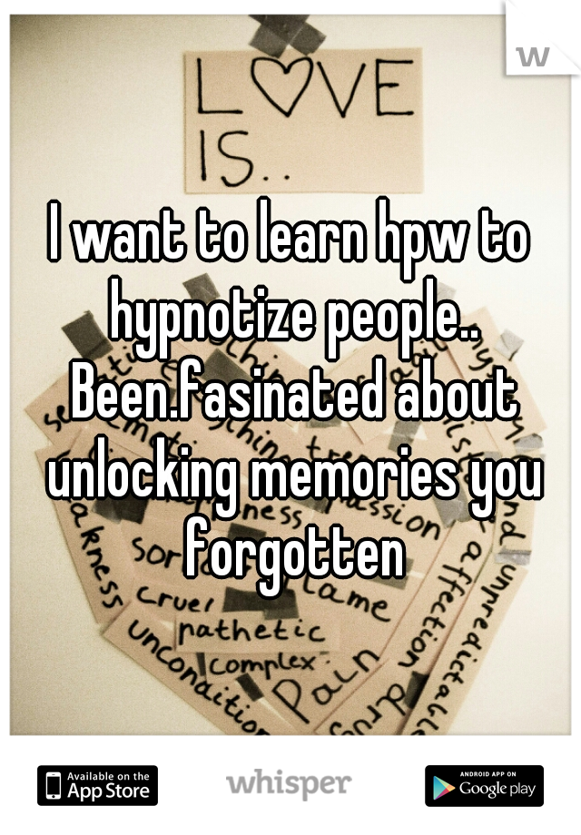 I want to learn hpw to hypnotize people.. Been.fasinated about unlocking memories you forgotten