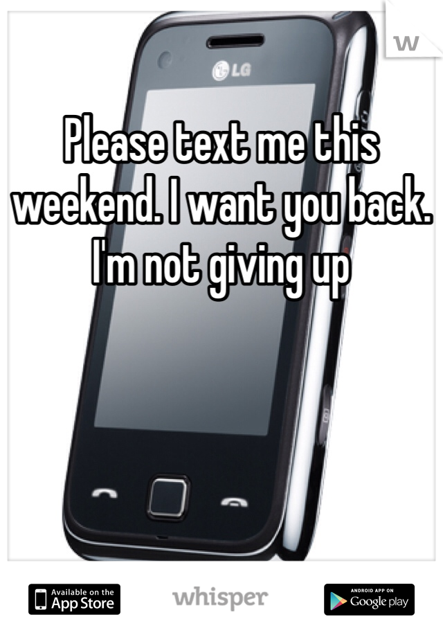 Please text me this weekend. I want you back. I'm not giving up