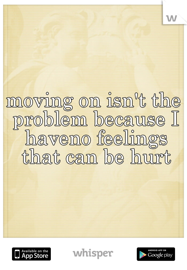 moving on isn't the problem because I haveno feelings that can be hurt