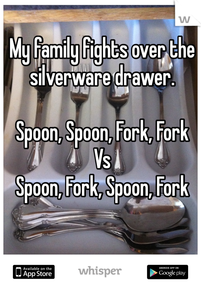 My family fights over the silverware drawer.  Spoon, Spoon, Fork, Fork Vs Spoon, Fork, Spoon, Fork