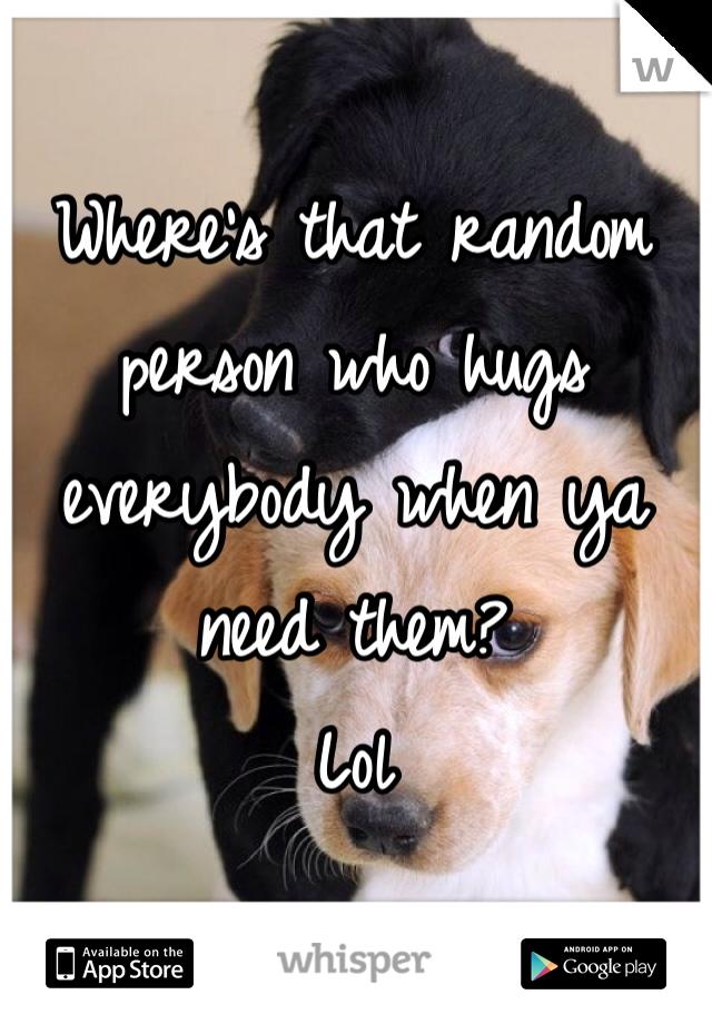Where's that random person who hugs everybody when ya need them?  Lol