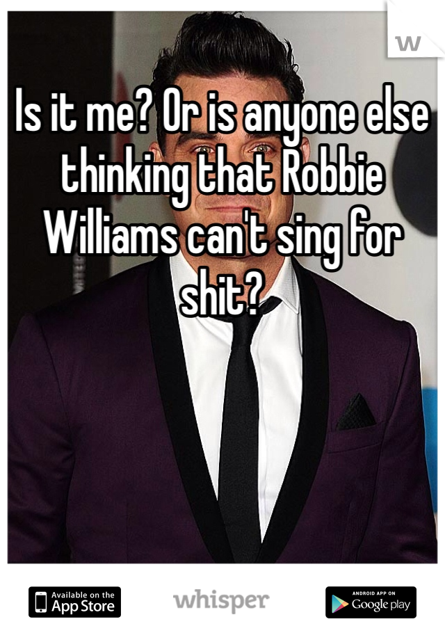 Is it me? Or is anyone else thinking that Robbie Williams can't sing for shit?