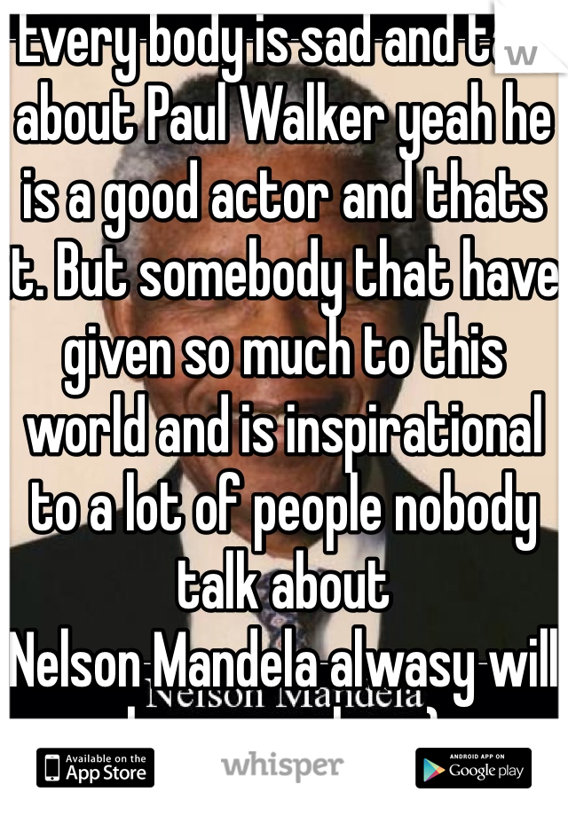 Every body is sad and talk about Paul Walker yeah he is a good actor and thats it. But somebody that have given so much to this world and is inspirational to a lot of people nobody talk about Nelson Mandela alwasy will be remember :)