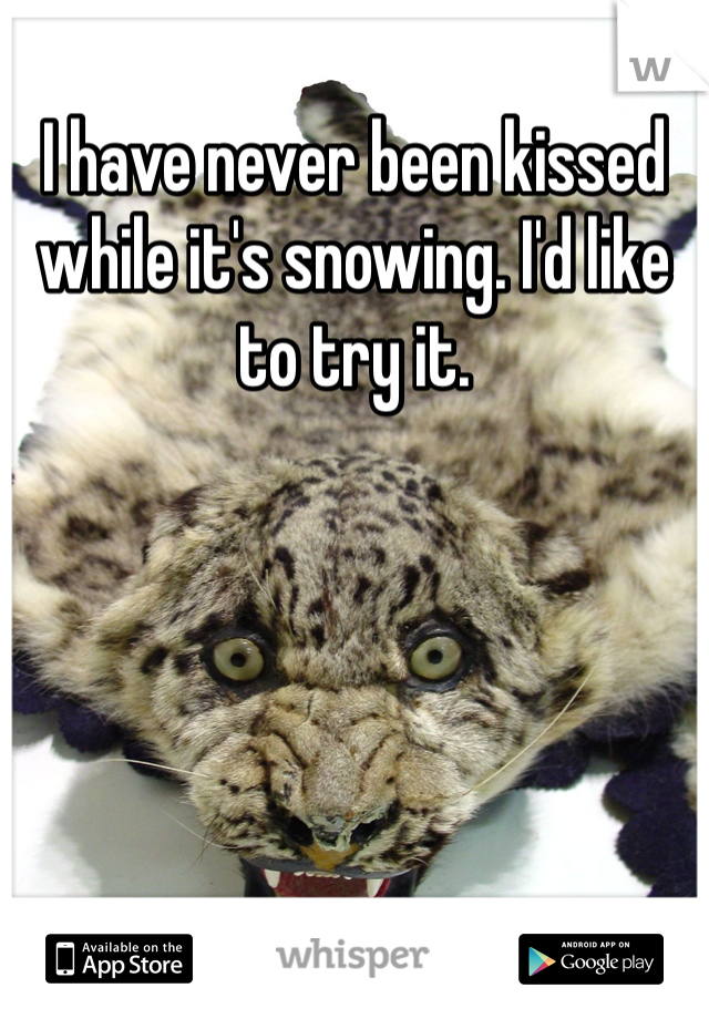 I have never been kissed while it's snowing. I'd like to try it.
