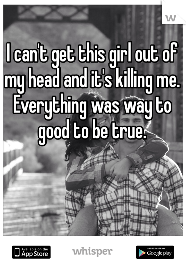 I can't get this girl out of my head and it's killing me. Everything was way to good to be true.