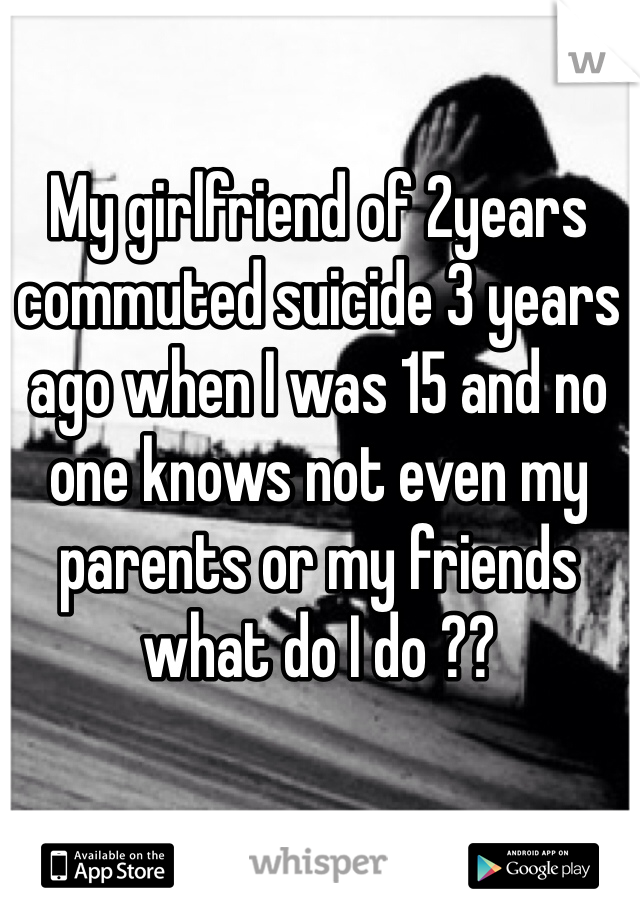 My girlfriend of 2years commuted suicide 3 years ago when I was 15 and no one knows not even my parents or my friends what do I do ??