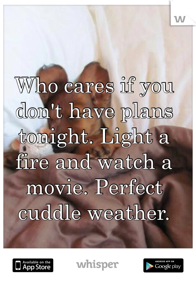 Who cares if you don't have plans tonight. Light a fire and watch a movie. Perfect cuddle weather.