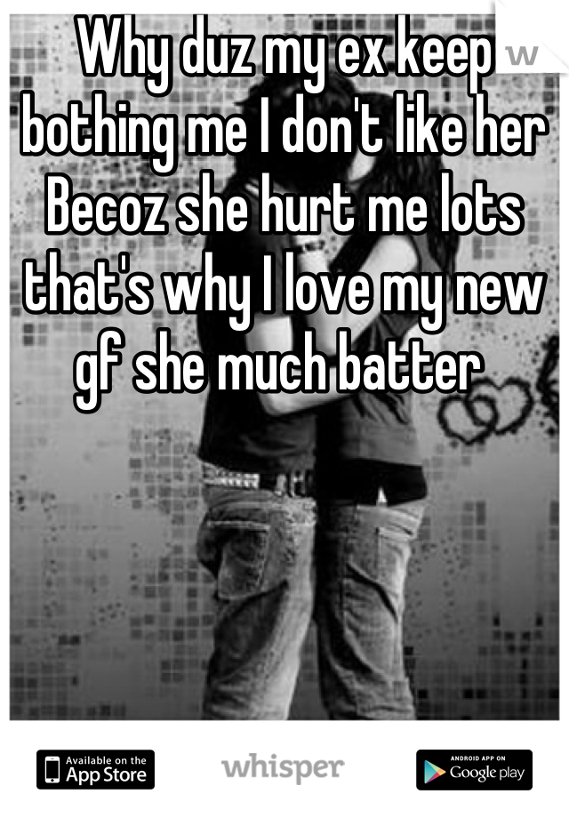 Why duz my ex keep bothing me I don't like her Becoz she hurt me lots that's why I love my new gf she much batter