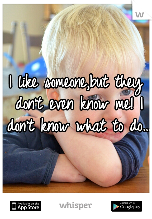 I like someone,but they don't even know me! I don't know what to do…