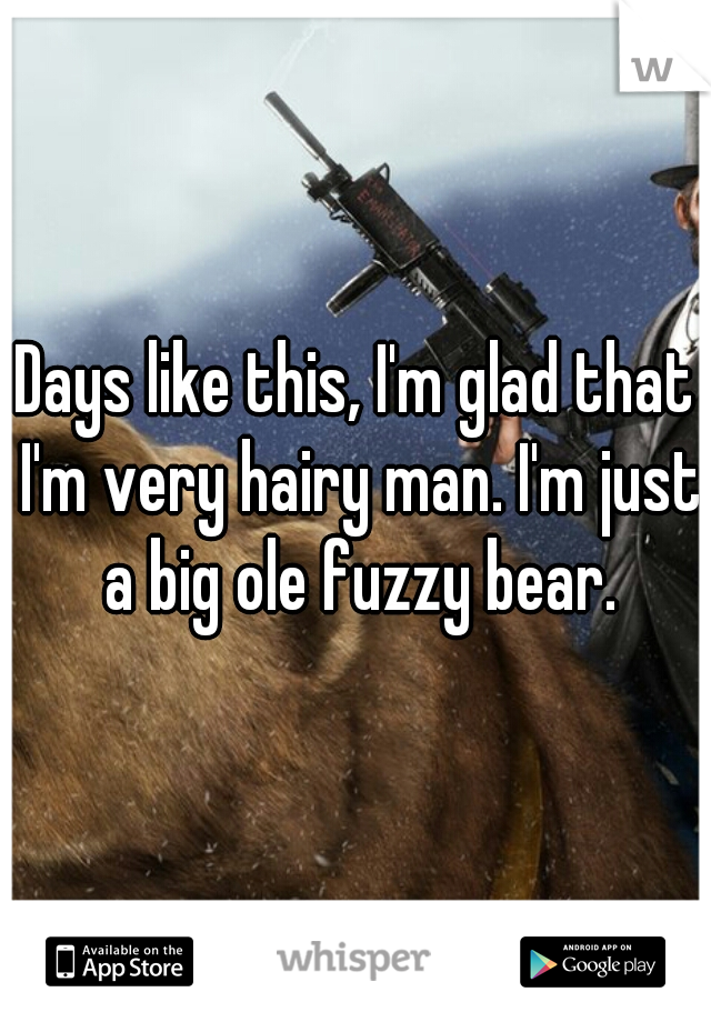 Days like this, I'm glad that I'm very hairy man. I'm just a big ole fuzzy bear.