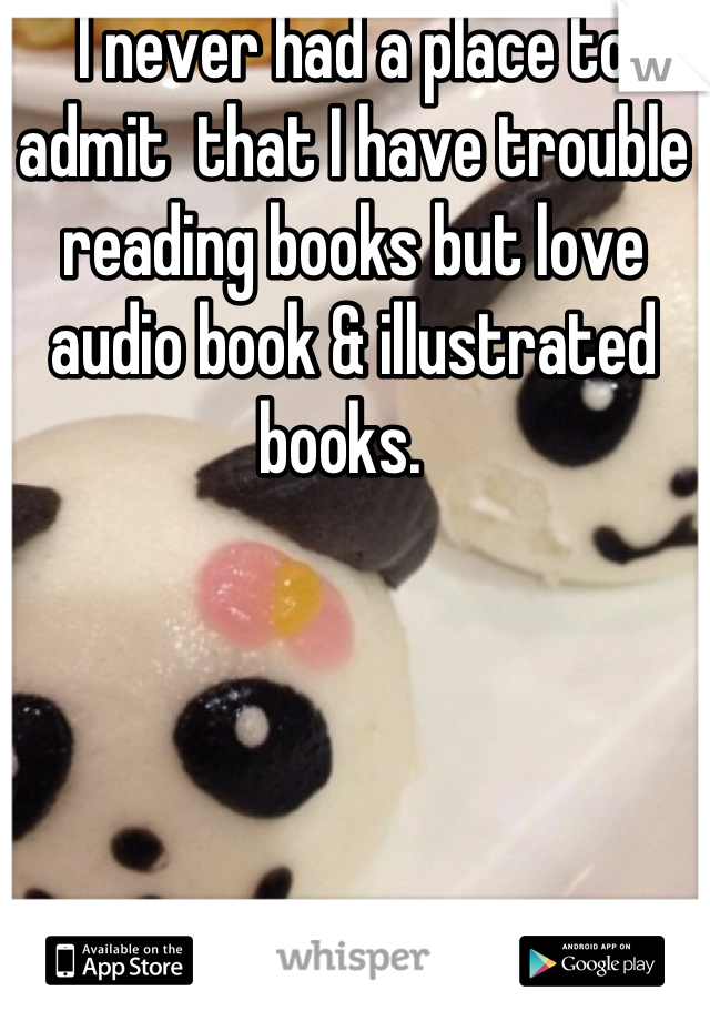 I never had a place to admit  that I have trouble reading books but love audio book & illustrated books.
