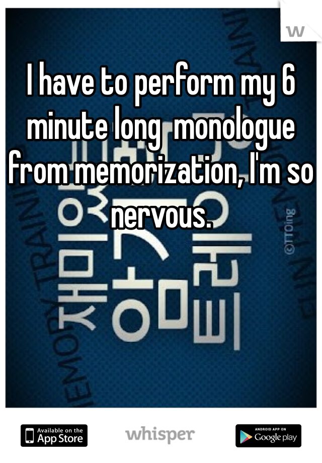 I have to perform my 6 minute long  monologue from memorization, I'm so nervous.