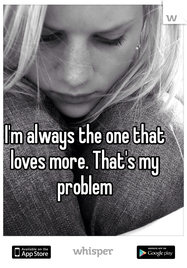 I'm always the one that loves more. That's my problem