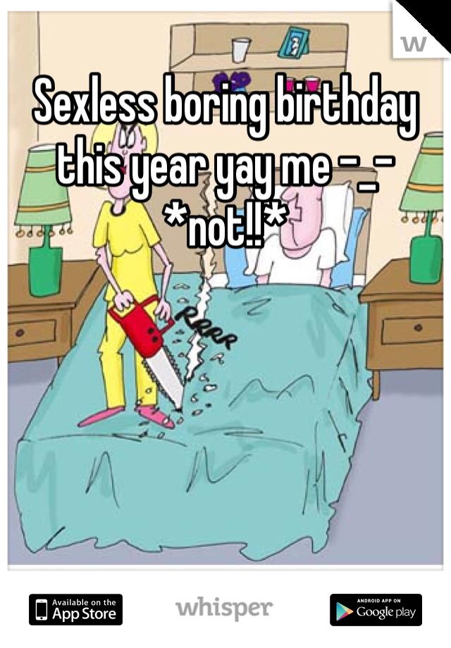 Sexless boring birthday this year yay me -_- *not!!*