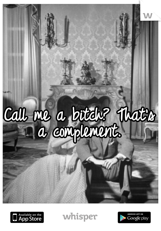 Call me a bitch? That's a complement.