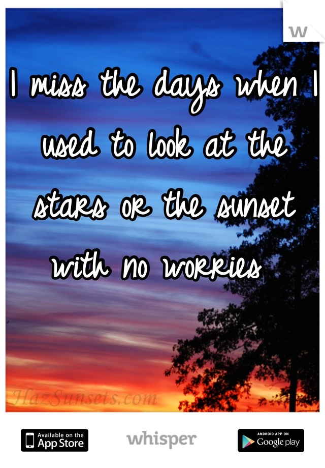 I miss the days when I used to look at the stars or the sunset with no worries