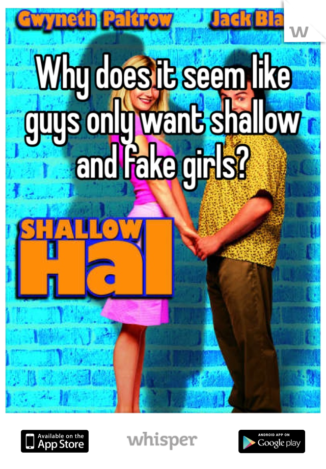 Why does it seem like guys only want shallow and fake girls?