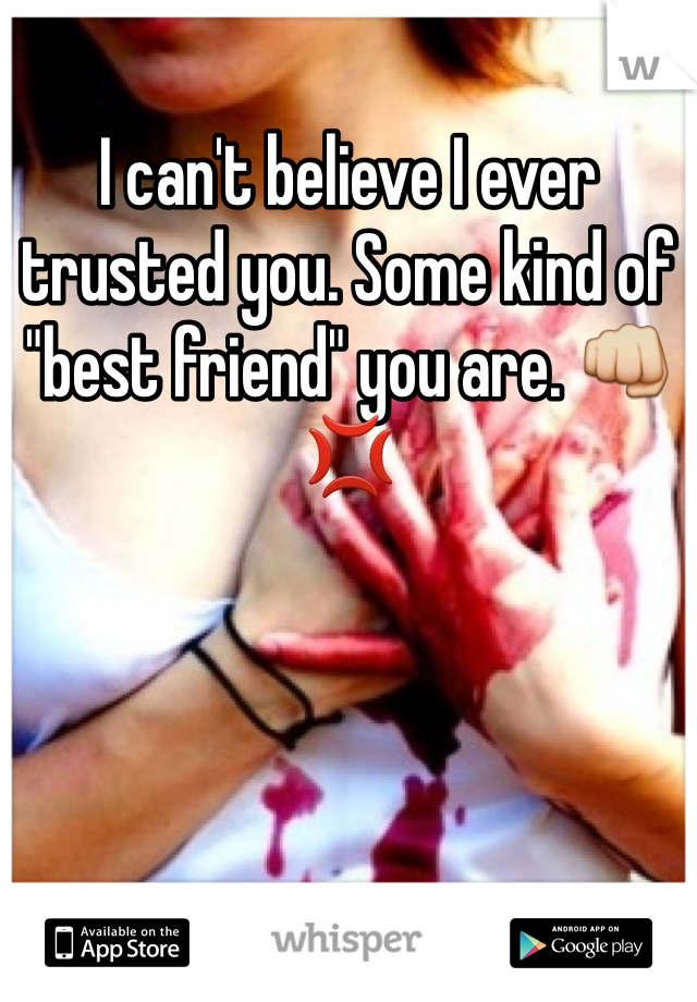 "I can't believe I ever trusted you. Some kind of ""best friend"" you are. 👊💢"