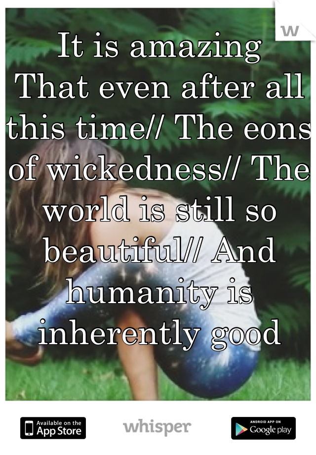 It is amazing  That even after all this time// The eons of wickedness// The world is still so beautiful// And humanity is inherently good