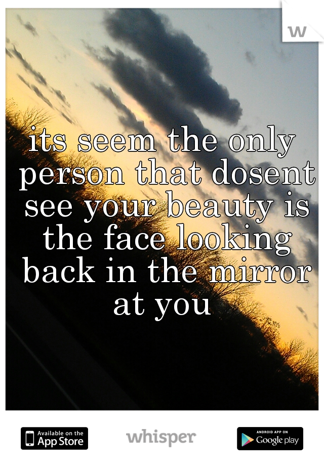 its seem the only person that dosent see your beauty is the face looking back in the mirror at you