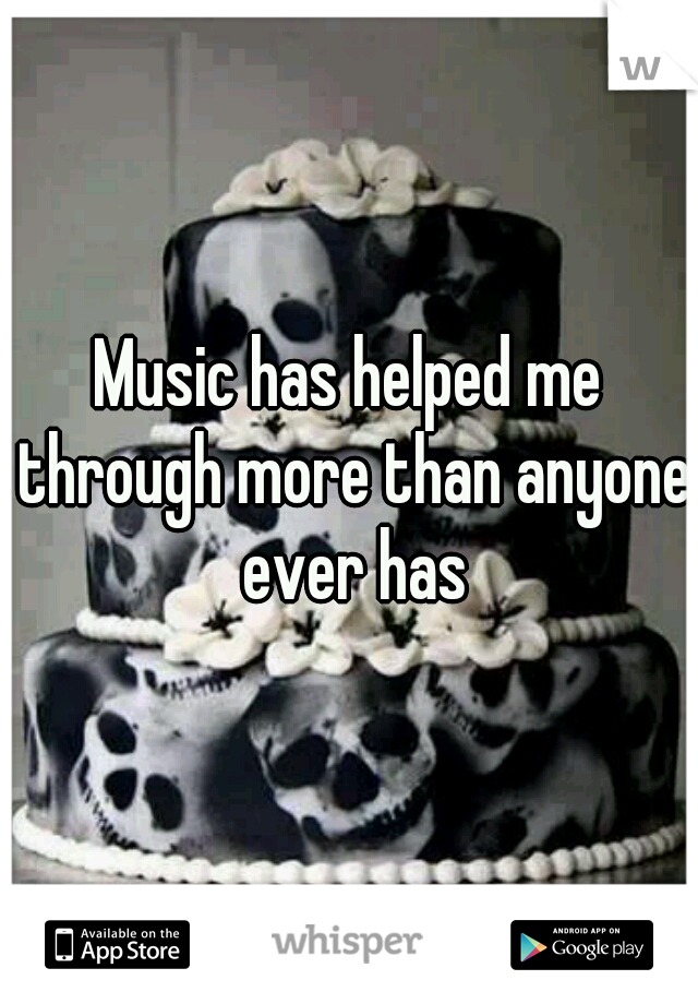 Music has helped me through more than anyone ever has