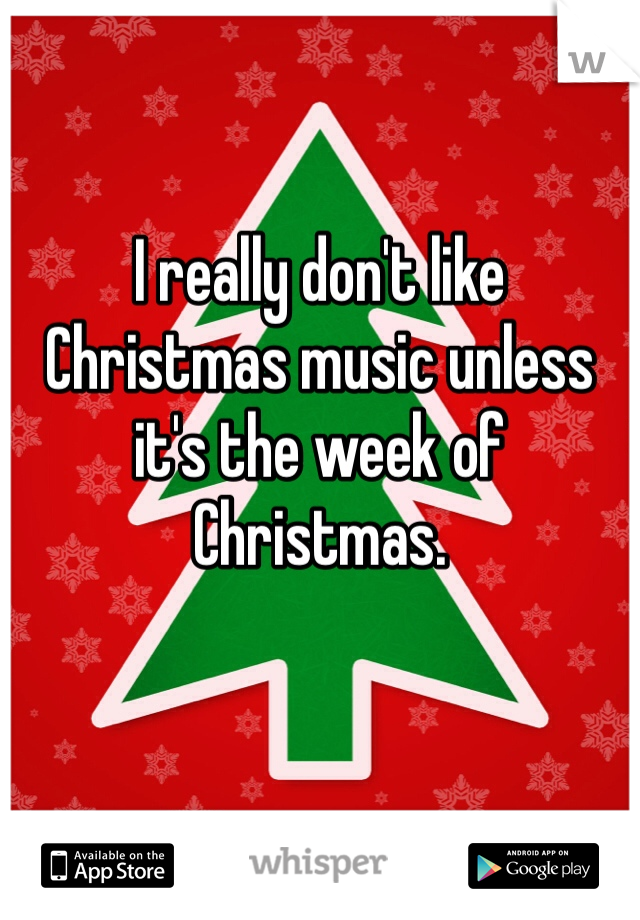 I really don't like Christmas music unless it's the week of Christmas.
