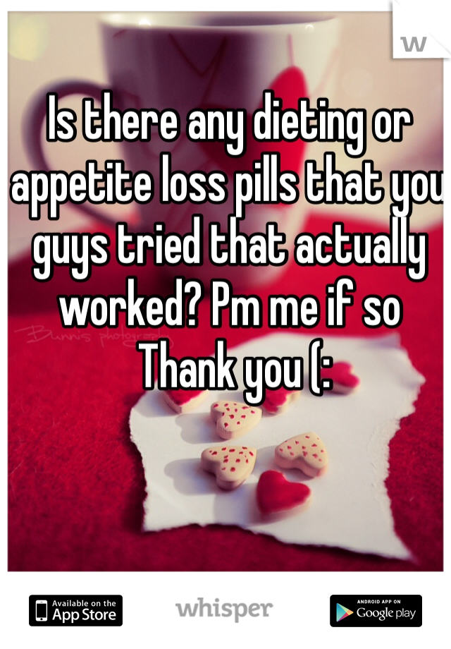 Is there any dieting or appetite loss pills that you guys tried that actually worked? Pm me if so   Thank you (: