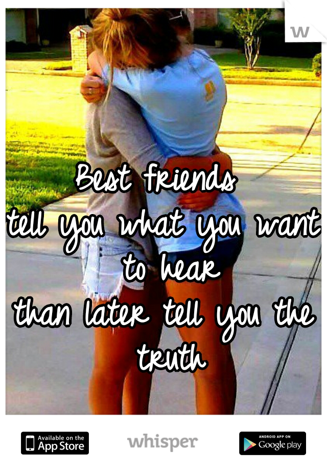 Best friends  tell you what you want to hear than later tell you the truth