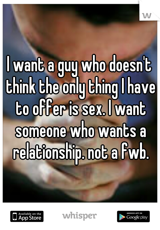 I want a guy who doesn't think the only thing I have to offer is sex. I want someone who wants a relationship. not a fwb.