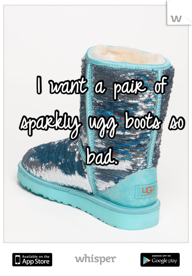 I want a pair of sparkly ugg boots so bad.