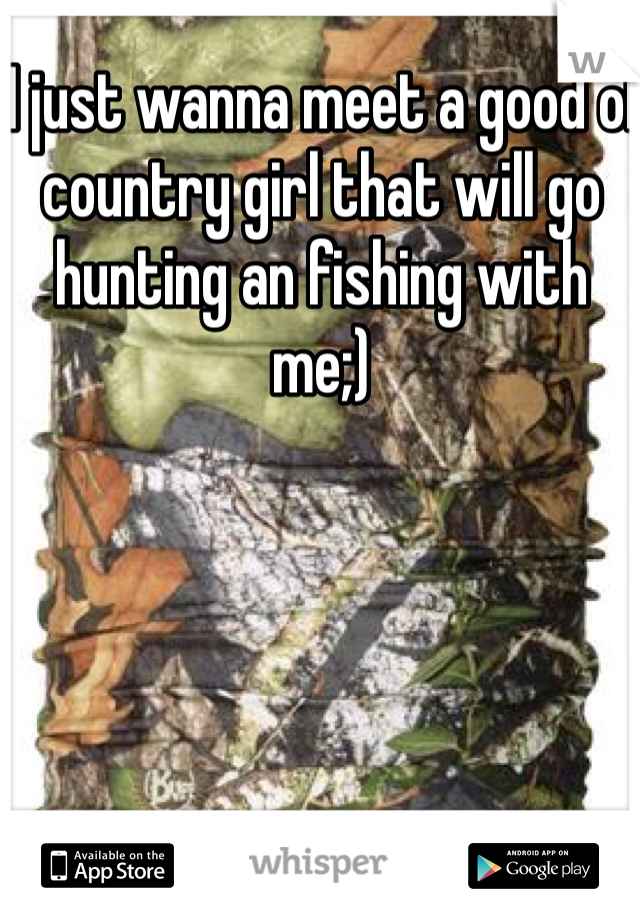 I just wanna meet a good ol country girl that will go hunting an fishing with me;)