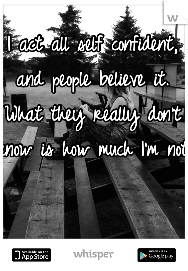 I act all self confident, and people believe it. What they really don't know is how much I'm not