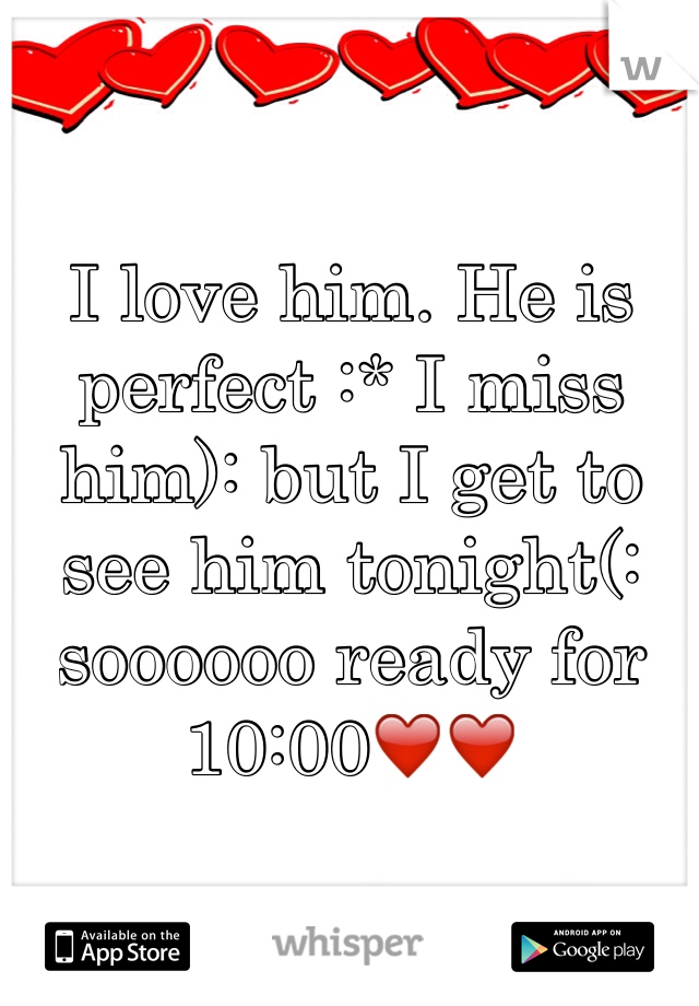 I love him. He is perfect :* I miss him): but I get to see him tonight(: soooooo ready for 10:00❤️❤️
