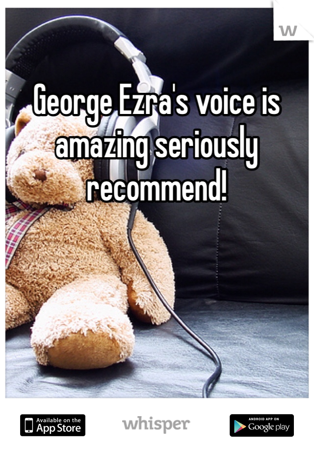 George Ezra's voice is amazing seriously recommend!