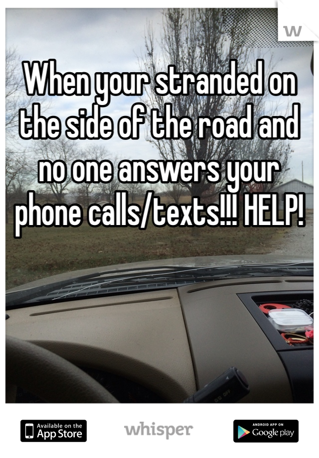 When your stranded on the side of the road and no one answers your phone calls/texts!!! HELP!