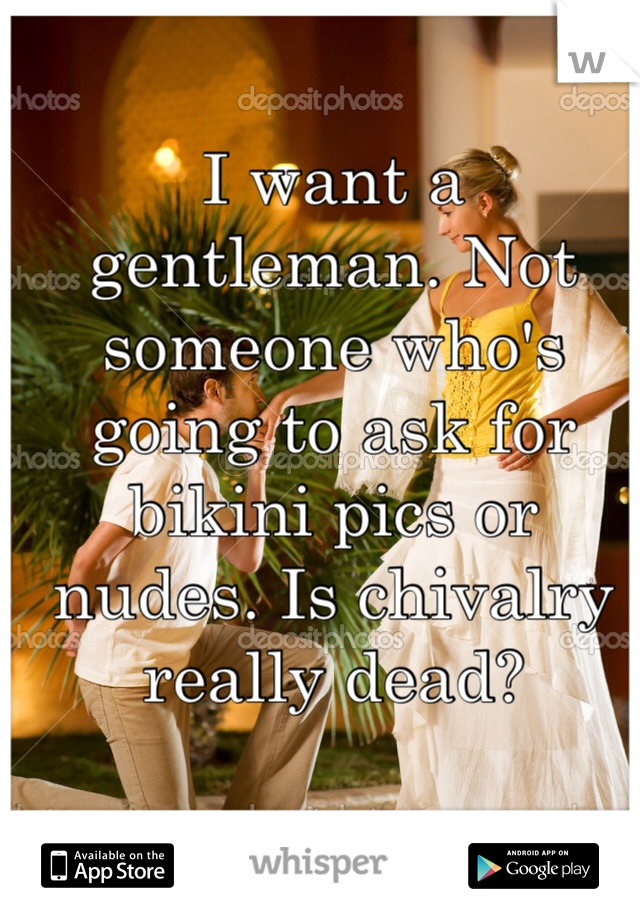 I want a gentleman. Not someone who's going to ask for bikini pics or nudes. Is chivalry really dead?