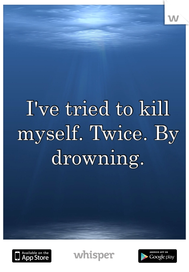 I've tried to kill myself. Twice. By drowning.