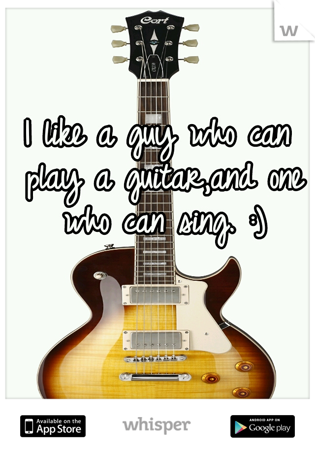 I like a guy who can play a guitar,and one who can sing. :)